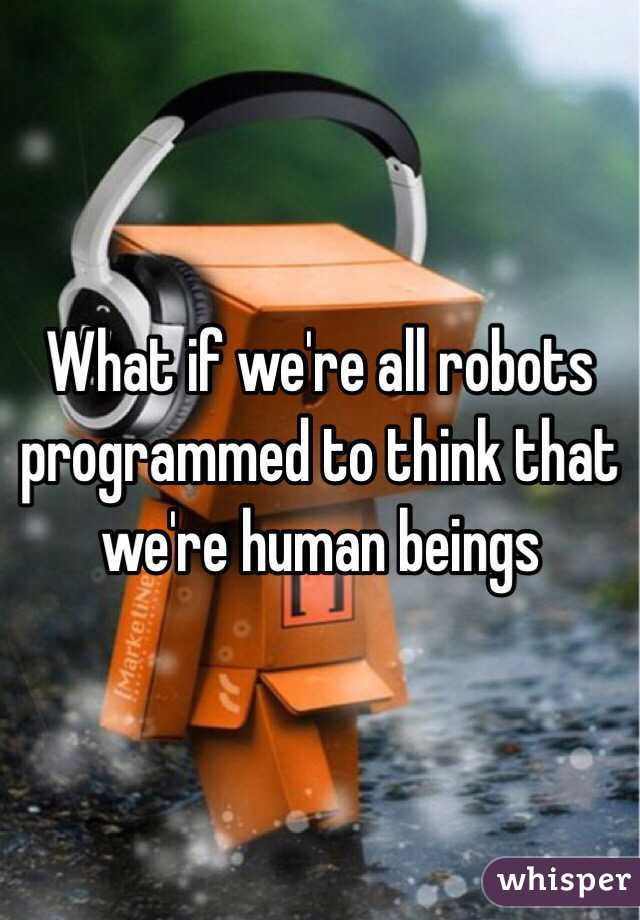 What if we're all robots programmed to think that we're human beings