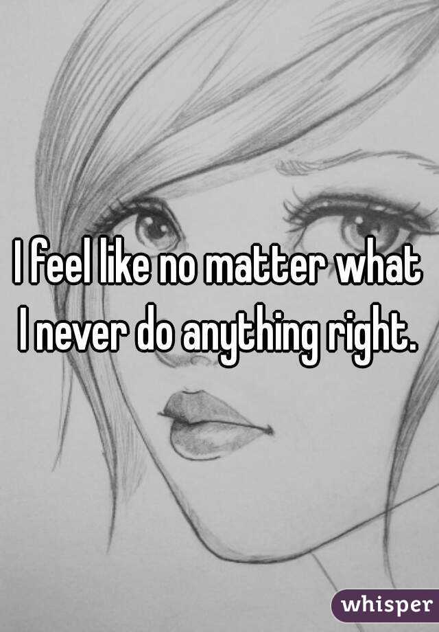 I feel like no matter what I never do anything right.