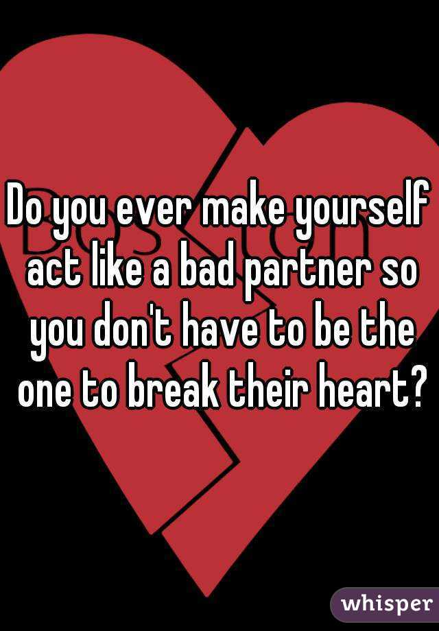 Do you ever make yourself act like a bad partner so you don't have to be the one to break their heart?