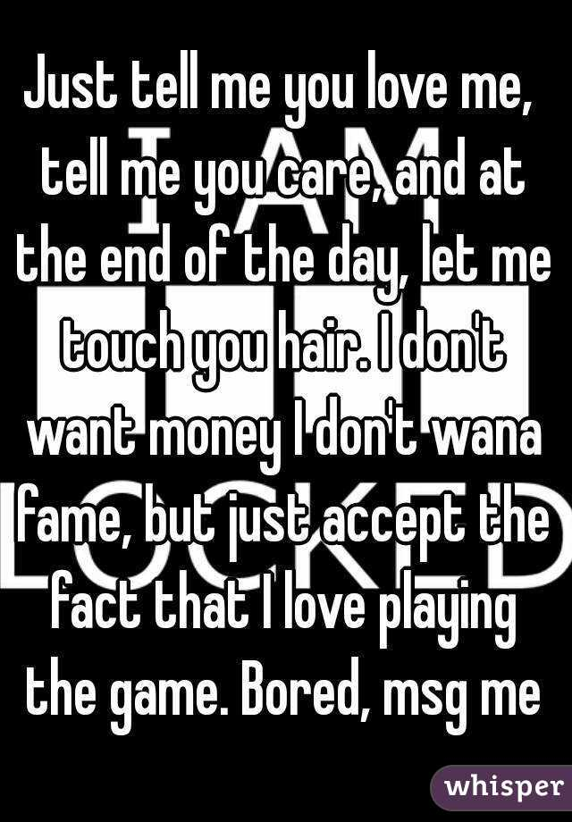 Just tell me you love me, tell me you care, and at the end of the day, let me touch you hair. I don't want money I don't wana fame, but just accept the fact that I love playing the game. Bored, msg me