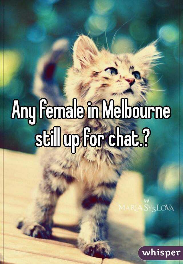 Any female in Melbourne still up for chat.?
