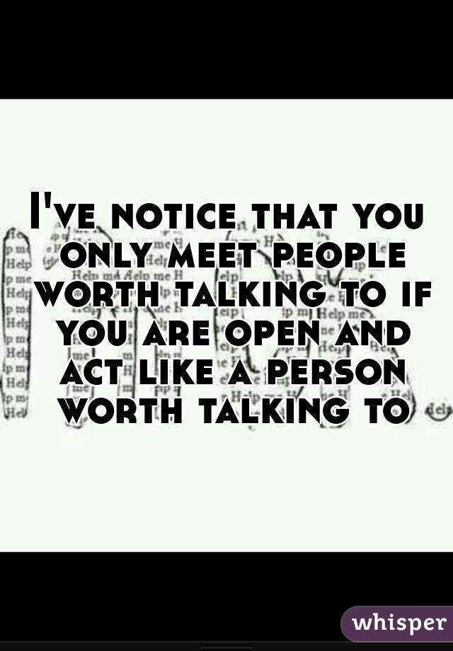 I've notice that you only meet people worth talking to if you are open and act like a person worth talking to
