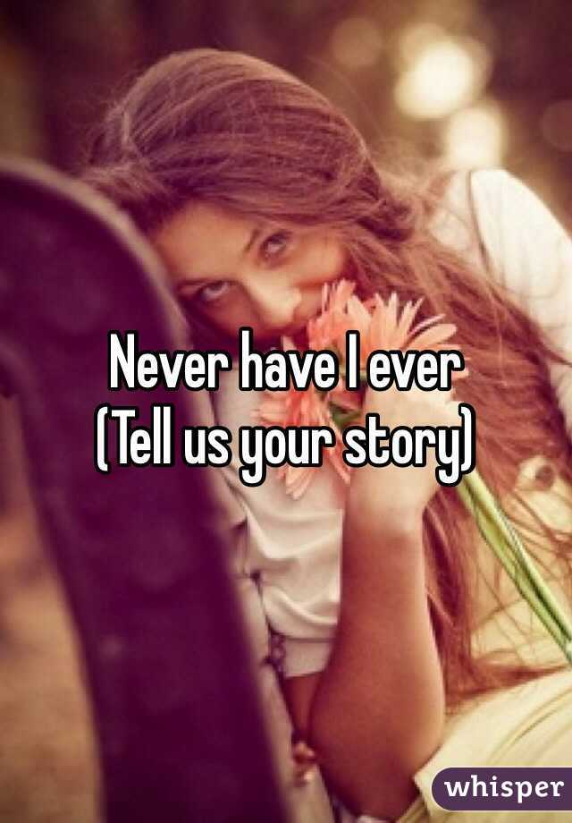 Never have I ever (Tell us your story)
