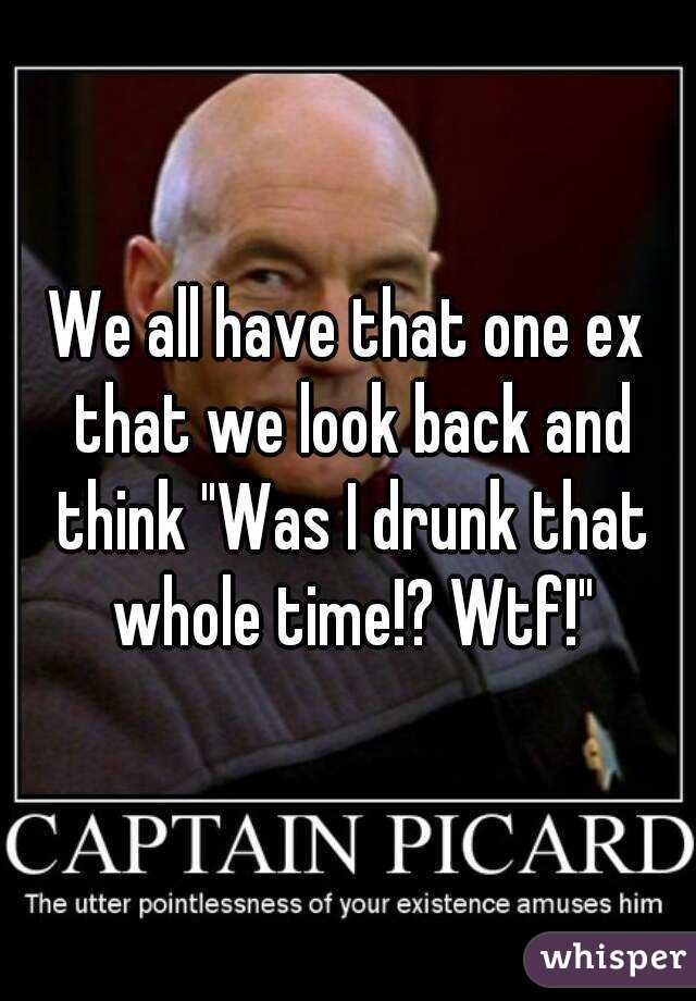 """We all have that one ex that we look back and think """"Was I drunk that whole time!? Wtf!"""""""