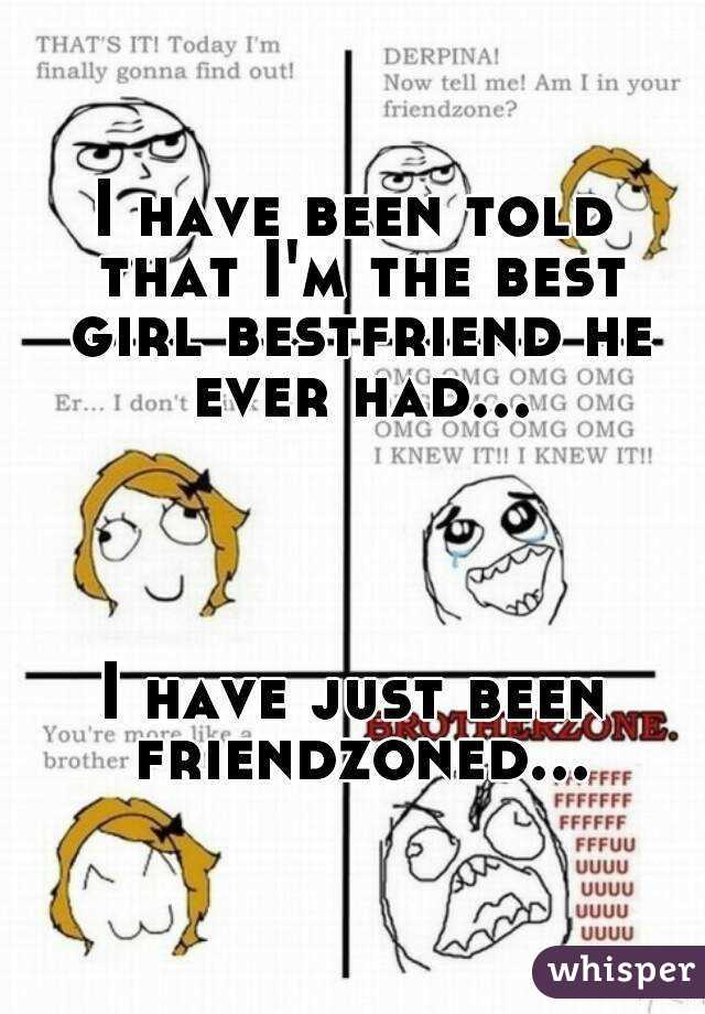 I have been told that I'm the best girl bestfriend he ever had...     I have just been friendzoned...