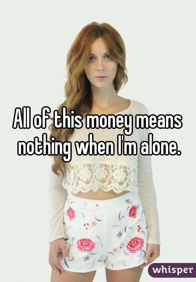 All of this money means nothing when I'm alone.