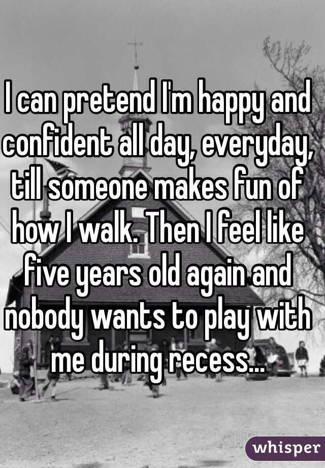 I can pretend I'm happy and confident all day, everyday, till someone makes fun of how I walk. Then I feel like five years old again and nobody wants to play with me during recess...