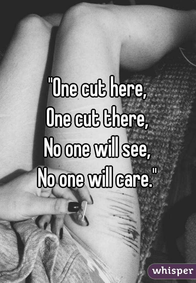 """""""One cut here, One cut there, No one will see, No one will care."""""""