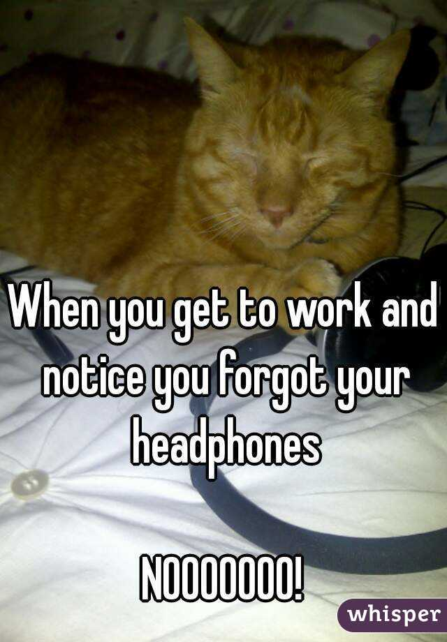 When you get to work and notice you forgot your headphones  NOOOOOOO!