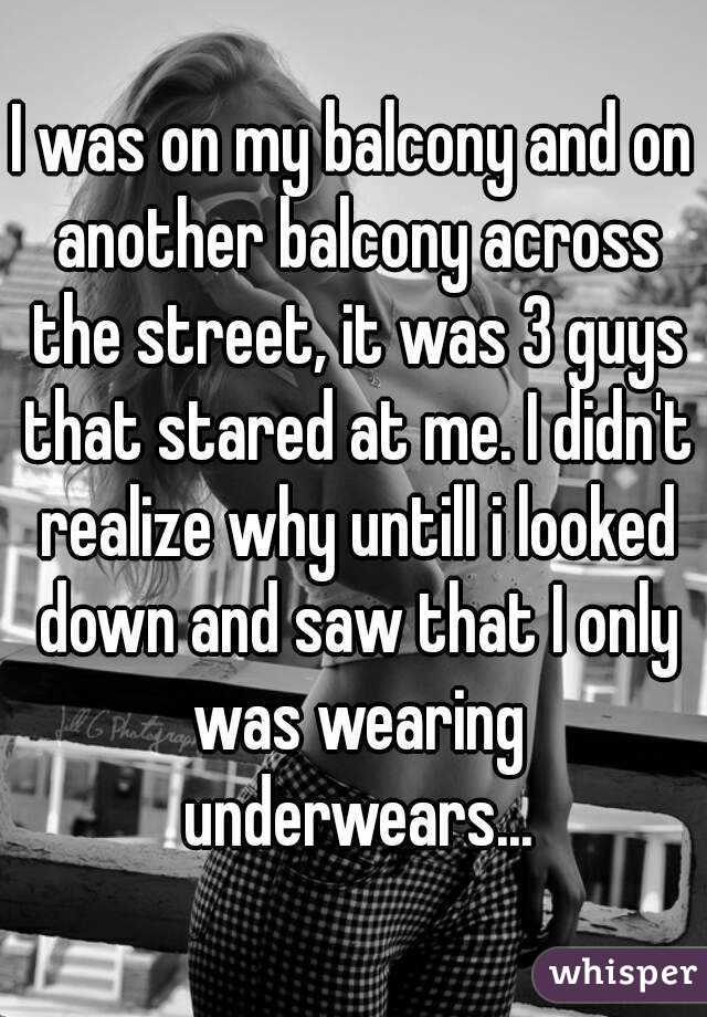 I was on my balcony and on another balcony across the street, it was 3 guys that stared at me. I didn't realize why untill i looked down and saw that I only was wearing underwears...