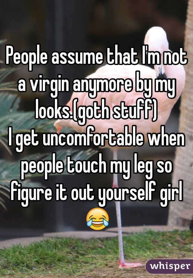 People assume that I'm not a virgin anymore by my looks.(goth stuff) I get uncomfortable when people touch my leg so figure it out yourself girl 😂