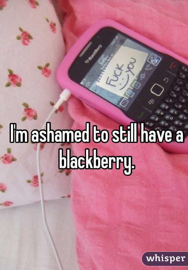 I'm ashamed to still have a blackberry.
