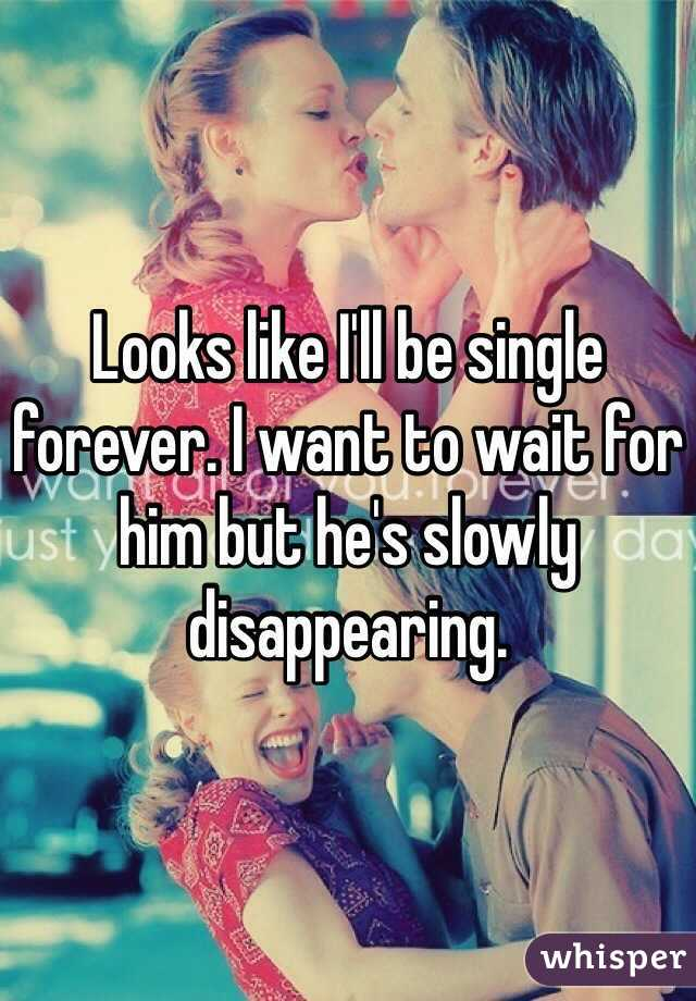 Looks like I'll be single forever. I want to wait for him but he's slowly disappearing.