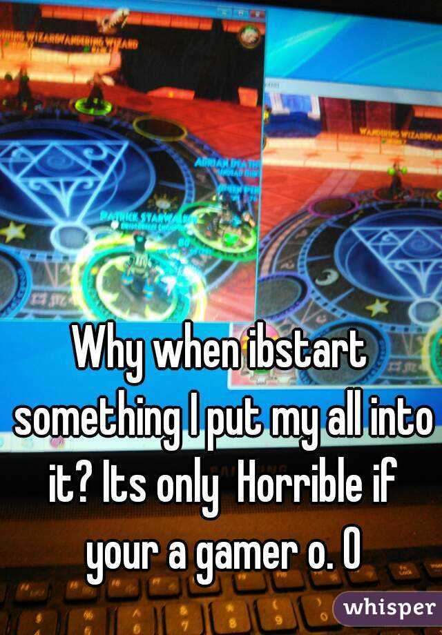 Why when ibstart something I put my all into it? Its only  Horrible if your a gamer o. O