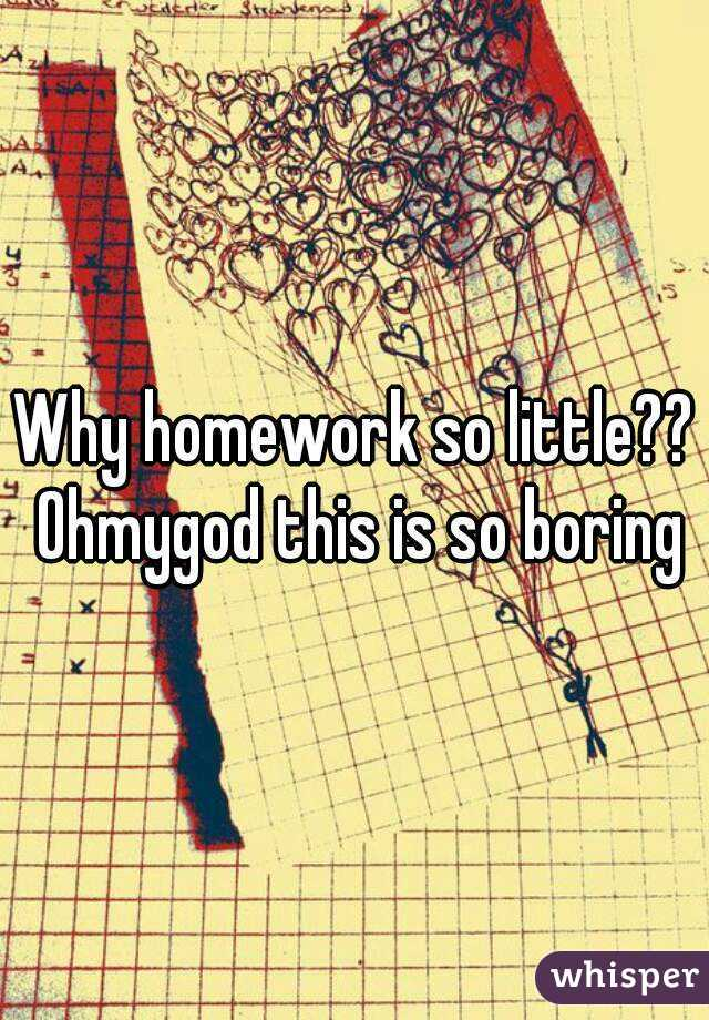 Why homework so little?? Ohmygod this is so boring