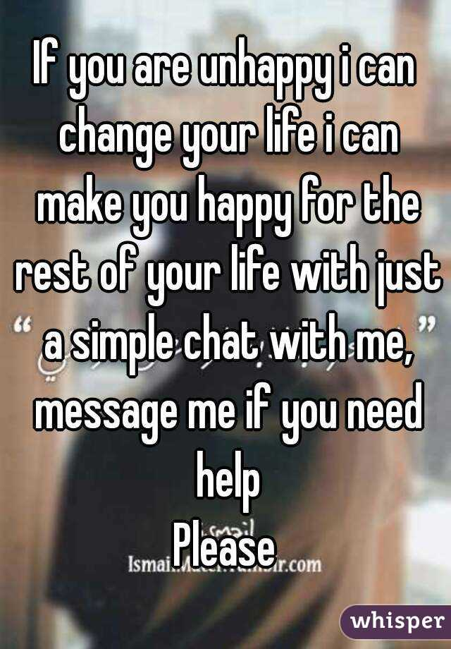 If you are unhappy i can change your life i can make you happy for the rest of your life with just a simple chat with me, message me if you need help Please