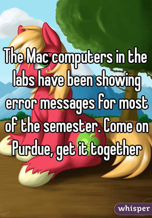 The Mac computers in the labs have been showing error messages for most of the semester. Come on Purdue, get it together