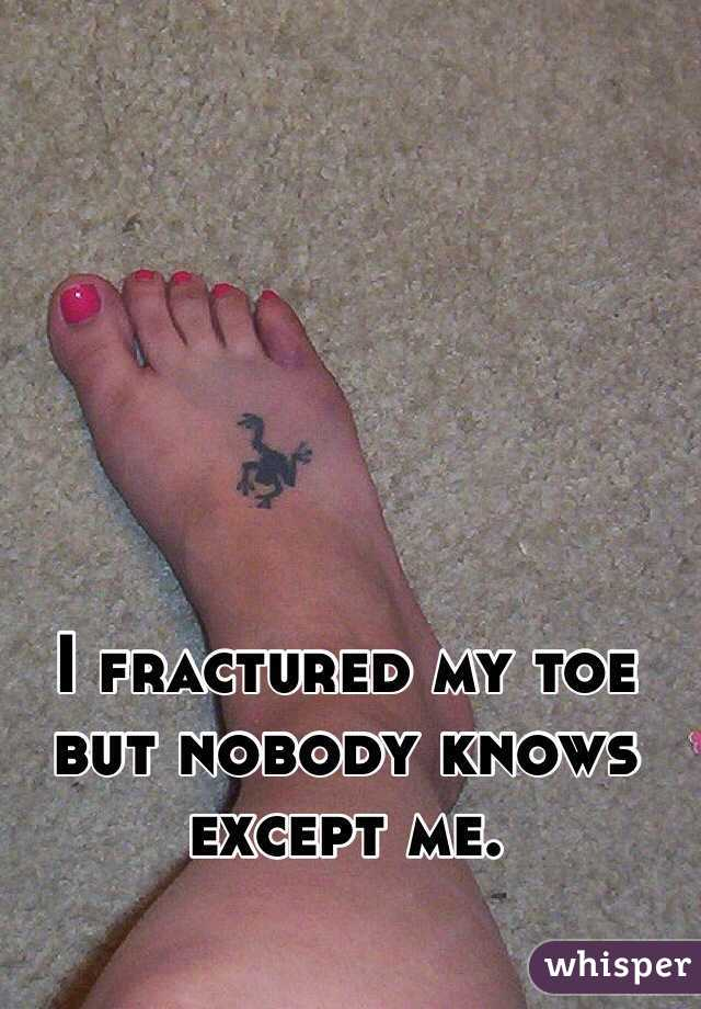 I fractured my toe but nobody knows except me.