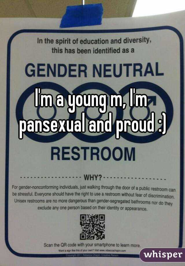 I'm a young m, I'm pansexual and proud :)