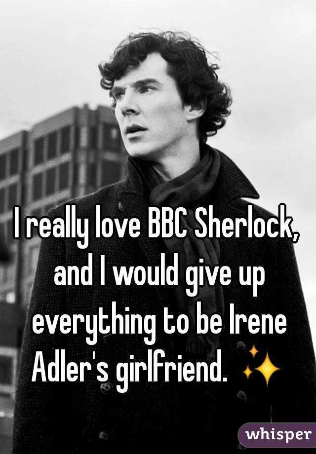 I really love BBC Sherlock, and I would give up everything to be Irene Adler's girlfriend. ✨