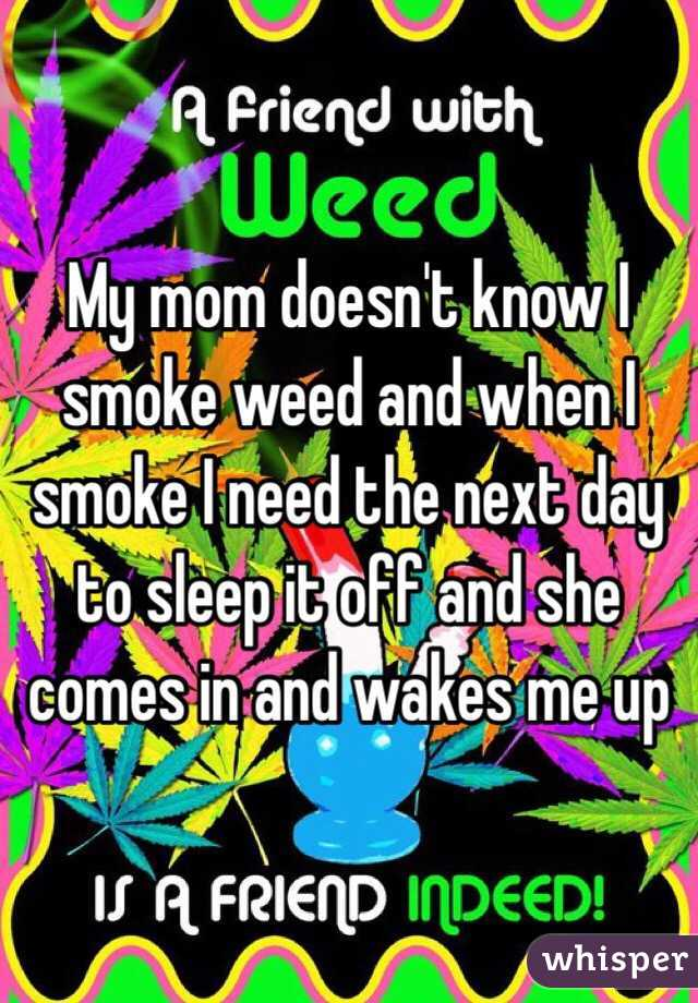 My mom doesn't know I smoke weed and when I smoke I need the next day to sleep it off and she comes in and wakes me up