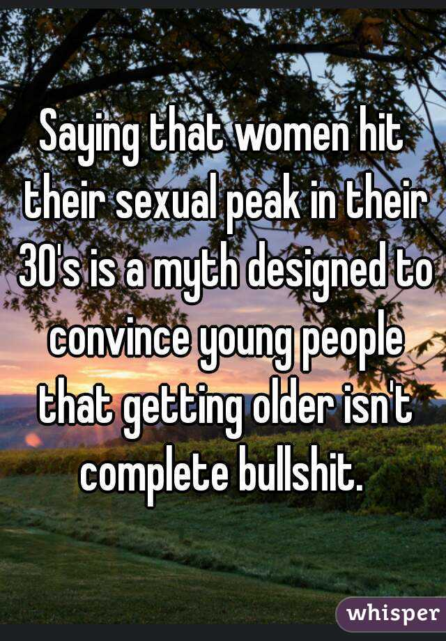 Saying that women hit their sexual peak in their 30's is a myth designed to convince young people that getting older isn't complete bullshit.