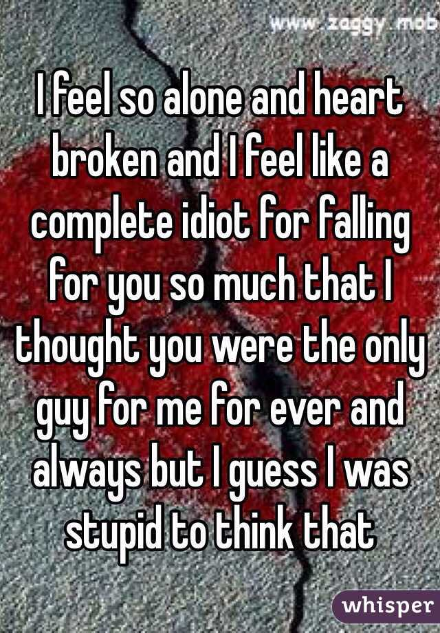I feel so alone and heart broken and I feel like a complete idiot for falling for you so much that I thought you were the only guy for me for ever and always but I guess I was stupid to think that