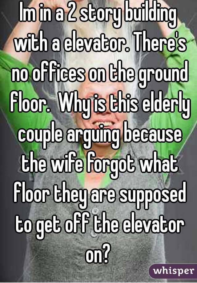 Im in a 2 story building with a elevator. There's no offices on the ground floor.  Why is this elderly couple arguing because the wife forgot what floor they are supposed to get off the elevator on?