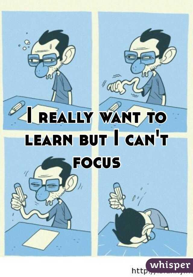 I really want to learn but I can't focus