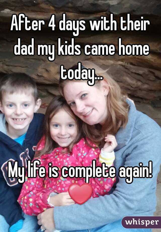 After 4 days with their dad my kids came home today...    My life is complete again! ❤