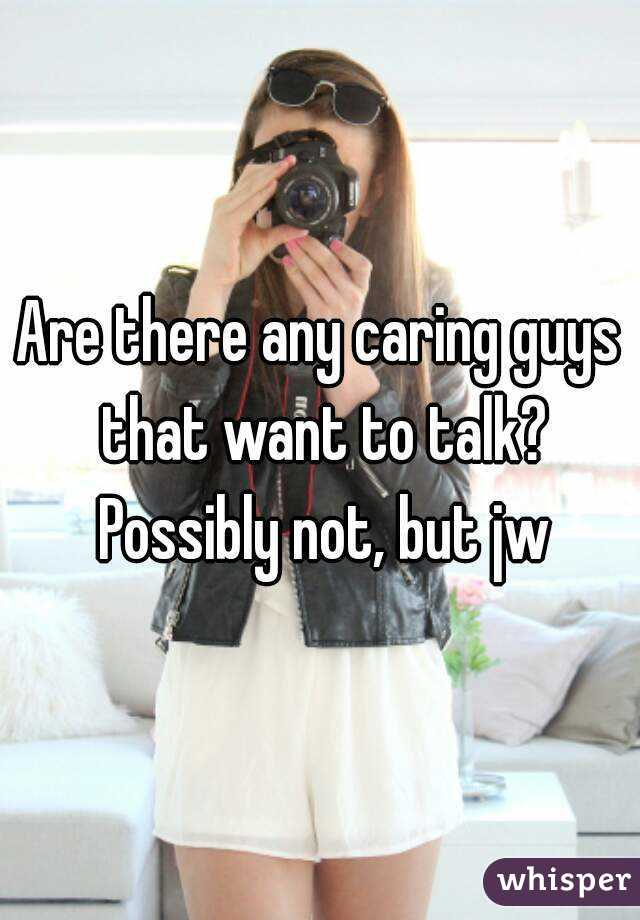 Are there any caring guys that want to talk? Possibly not, but jw
