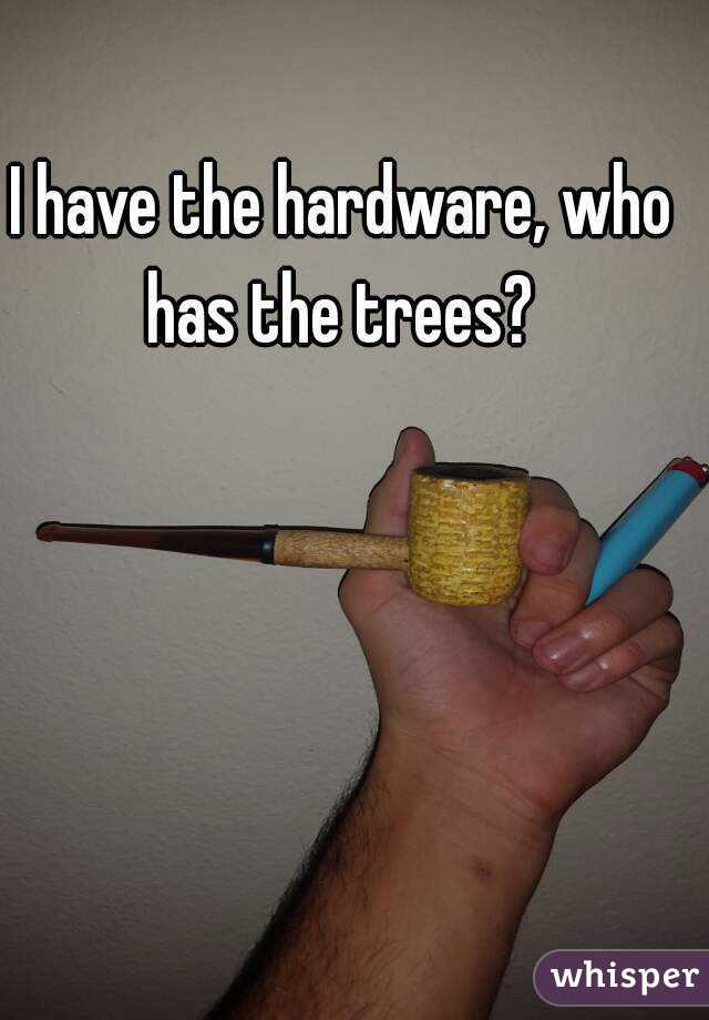 I have the hardware, who has the trees?