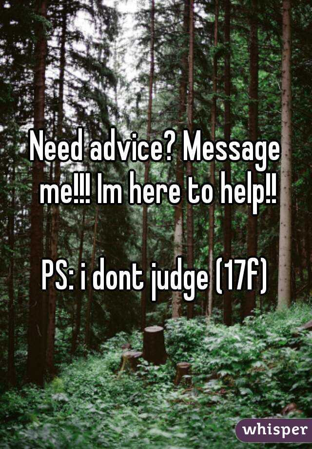 Need advice? Message me!!! Im here to help!!  PS: i dont judge (17f)