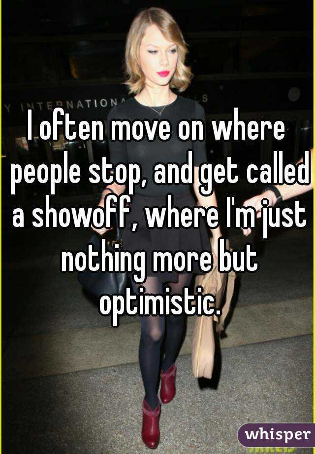 I often move on where people stop, and get called a showoff, where I'm just nothing more but optimistic.