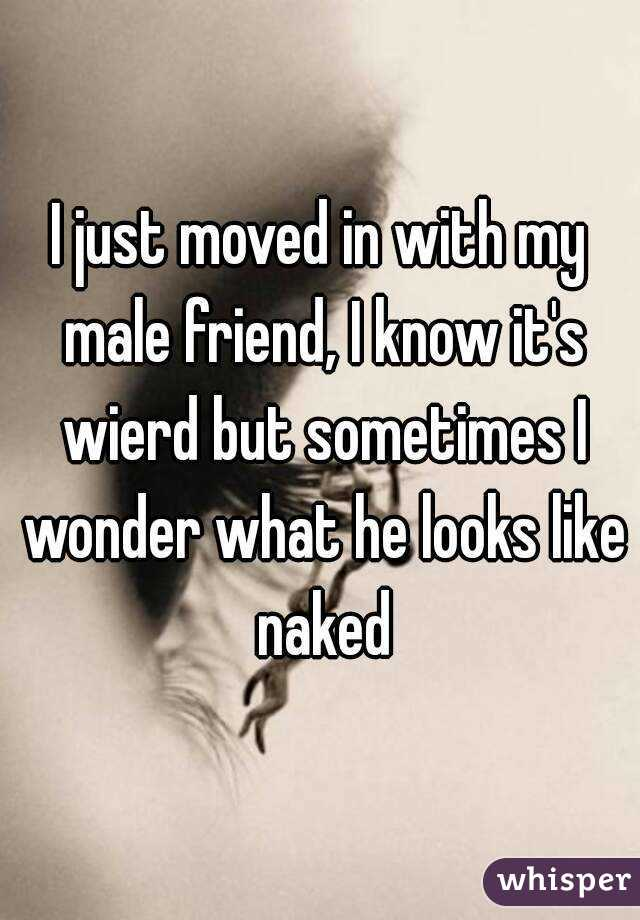 I just moved in with my male friend, I know it's wierd but sometimes I wonder what he looks like naked