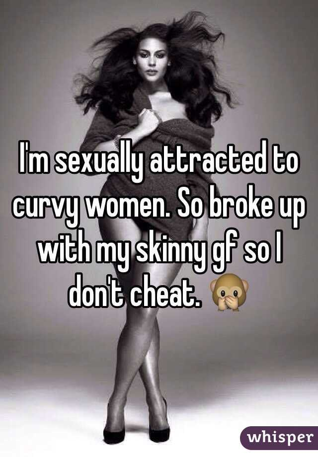 I'm sexually attracted to curvy women. So broke up with my skinny gf so I don't cheat. 🙊