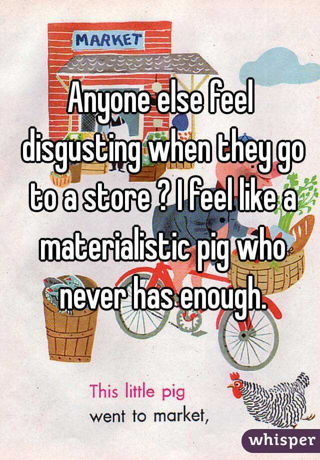 Anyone else feel disgusting when they go to a store ? I feel like a materialistic pig who never has enough.