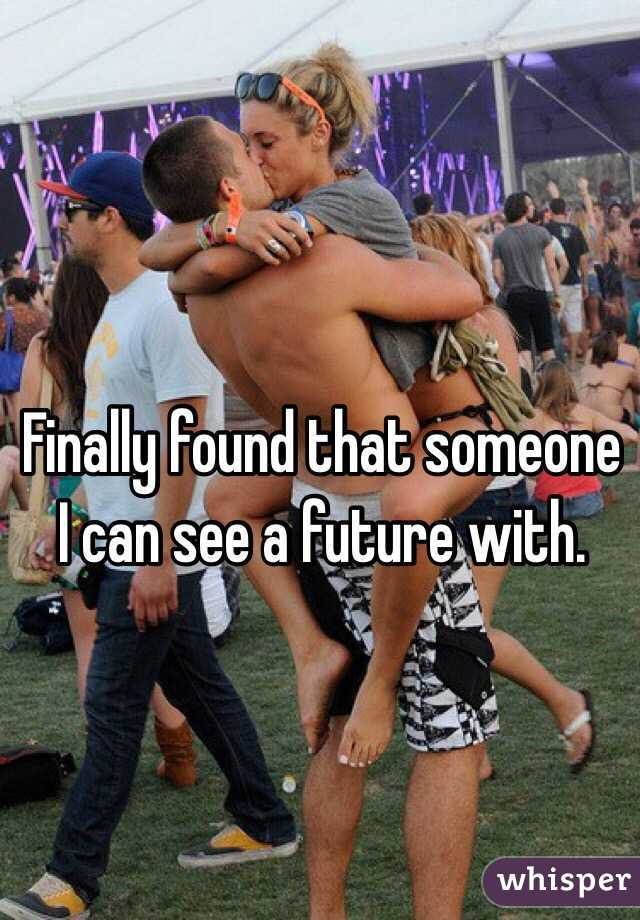 Finally found that someone I can see a future with.
