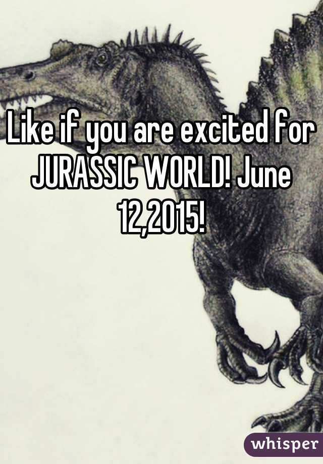 Like if you are excited for JURASSIC WORLD! June 12,2015!