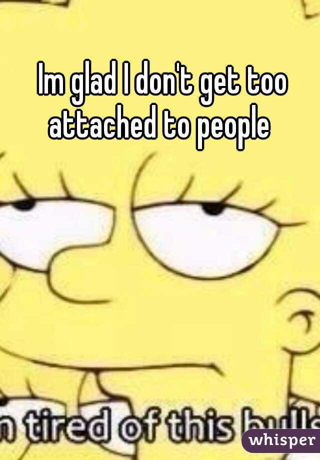 Im glad I don't get too attached to people