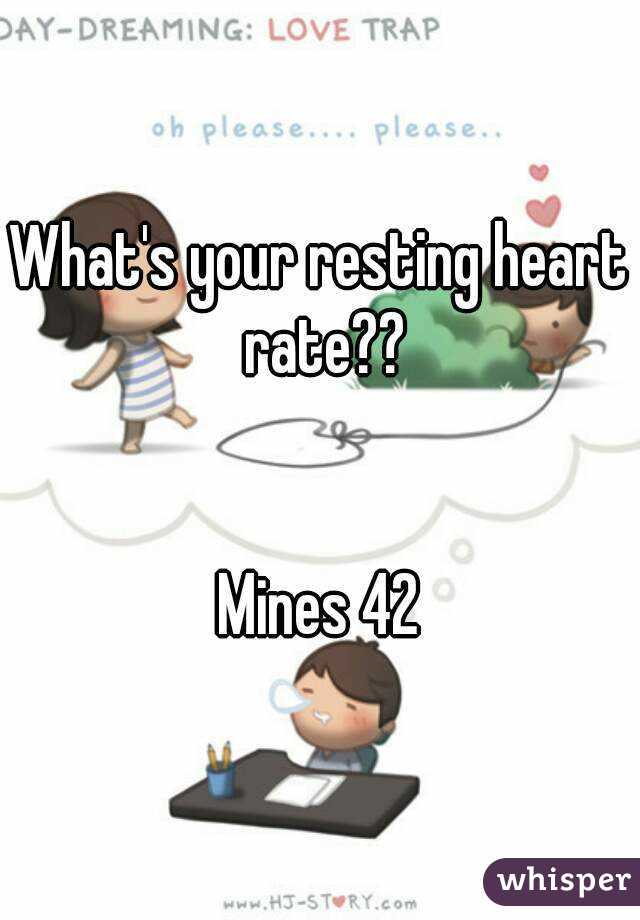What's your resting heart rate??   Mines 42