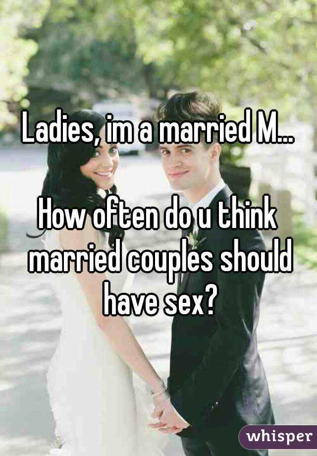 Ladies, im a married M...  How often do u think married couples should have sex?