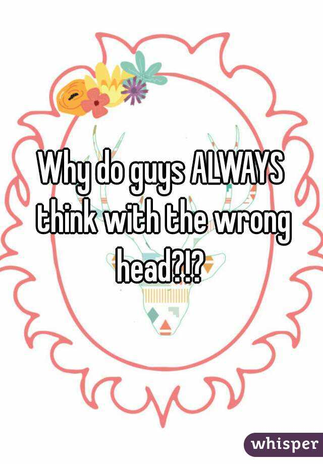 Why do guys ALWAYS think with the wrong head?!?