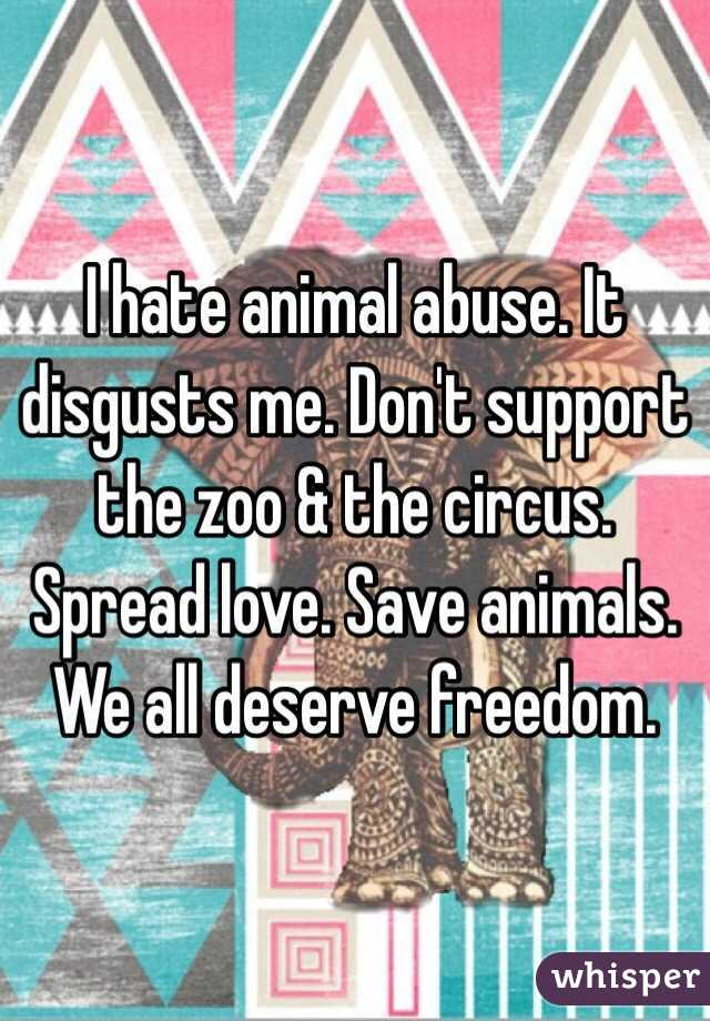 I hate animal abuse. It disgusts me. Don't support the zoo & the circus. Spread love. Save animals. We all deserve freedom.