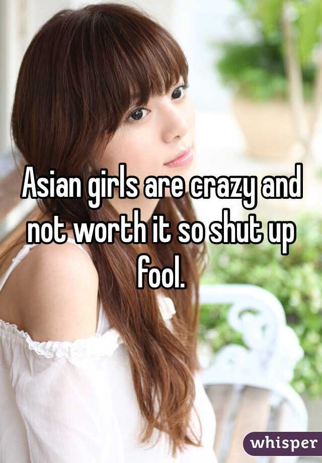 Asian girls are crazy and not worth it so shut up fool.