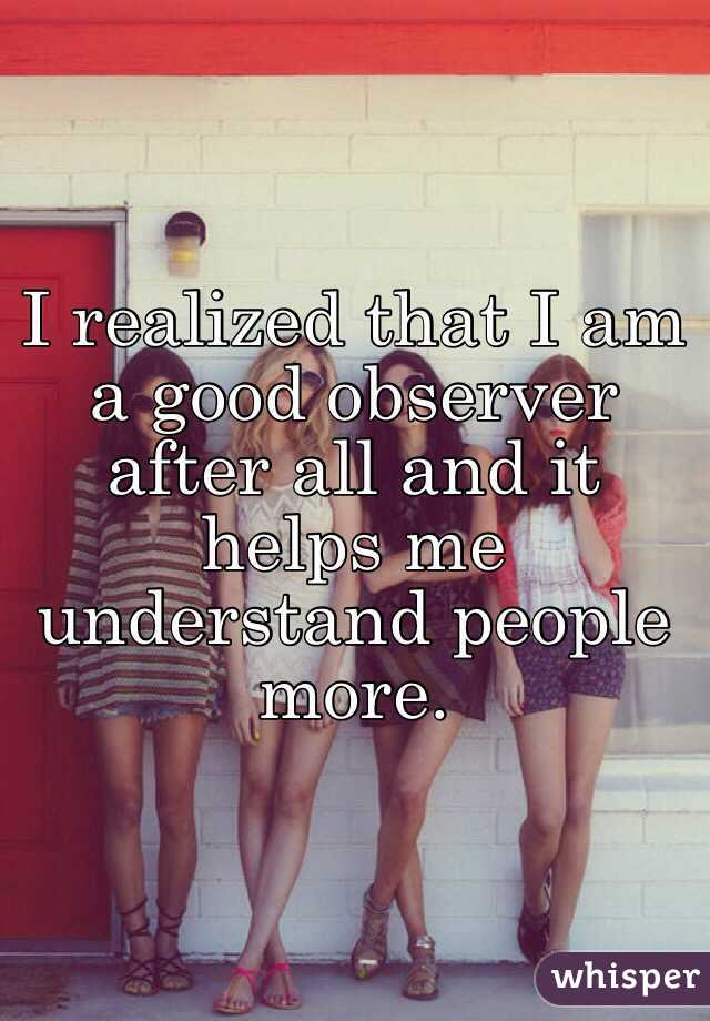 I realized that I am a good observer after all and it helps me understand people more.