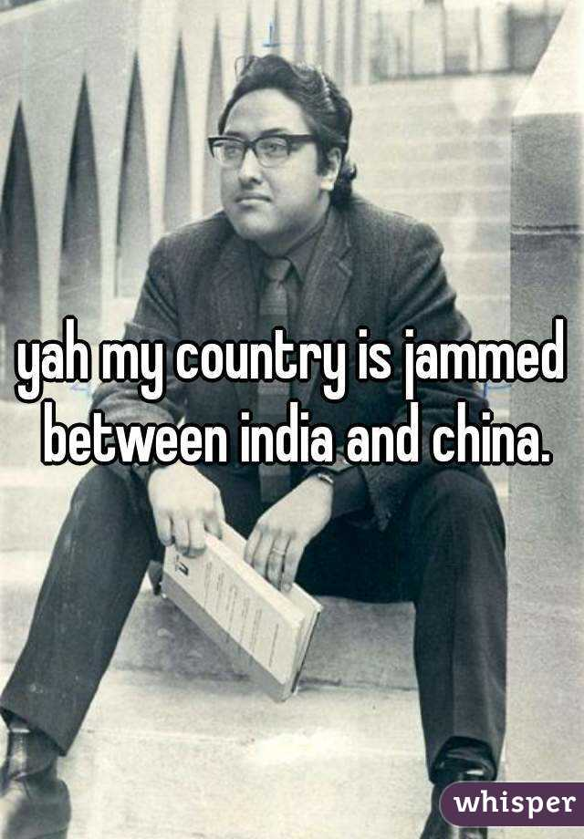 yah my country is jammed between india and china.