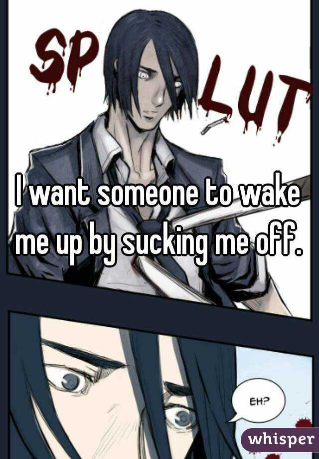 I want someone to wake me up by sucking me off.