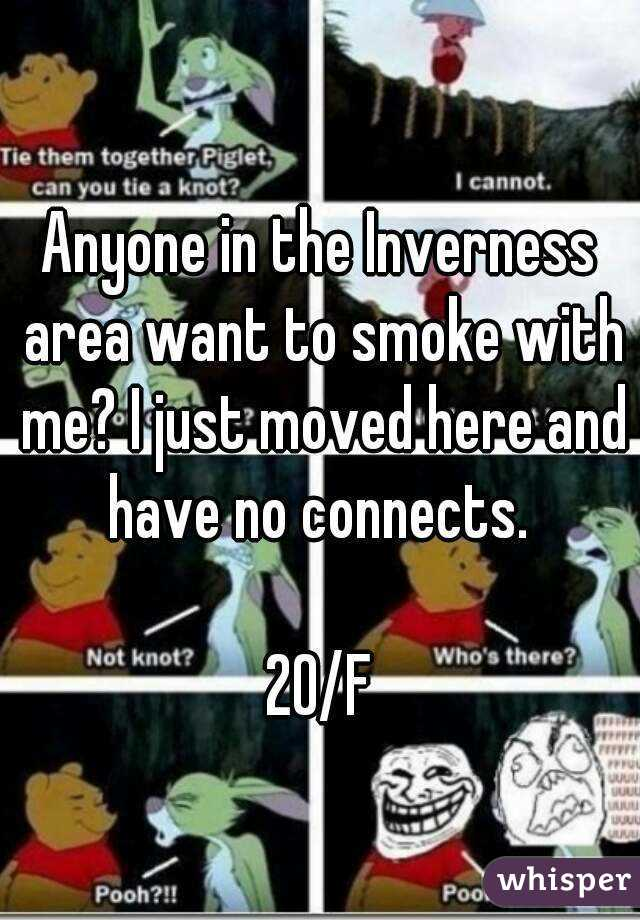 Anyone in the Inverness area want to smoke with me? I just moved here and have no connects.   20/F