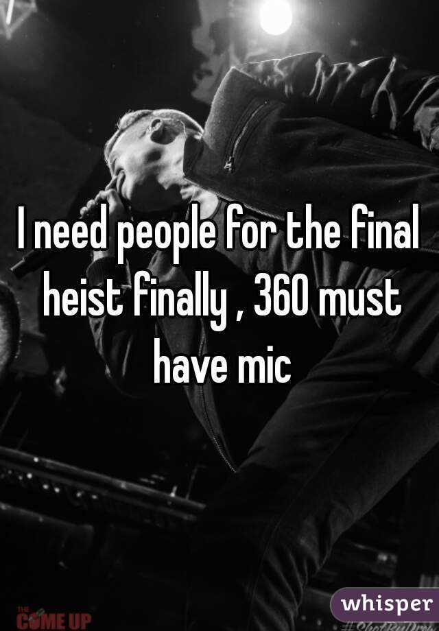 I need people for the final heist finally , 360 must have mic